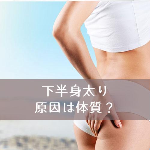 下半身太りの原因は体質なの?どうすれば改善できる?