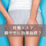 脚やせは骨盤エステをすれば効果抜群?骨盤と脚やせの関係を徹底解説!