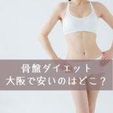 大阪で人気の安い骨盤エステはどこ?歪みを整えてシェイプアップ!