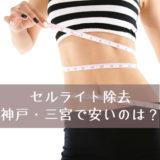 神戸・三宮で安いセルライト除去はどこ?人気のエステを厳選しました