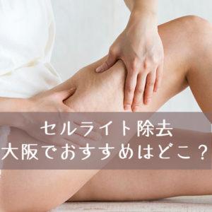 大阪で安いセルライト除去エステを選ぶ時に気をつけてほしいこととおすすめのセルライト除去エステのまとめ
